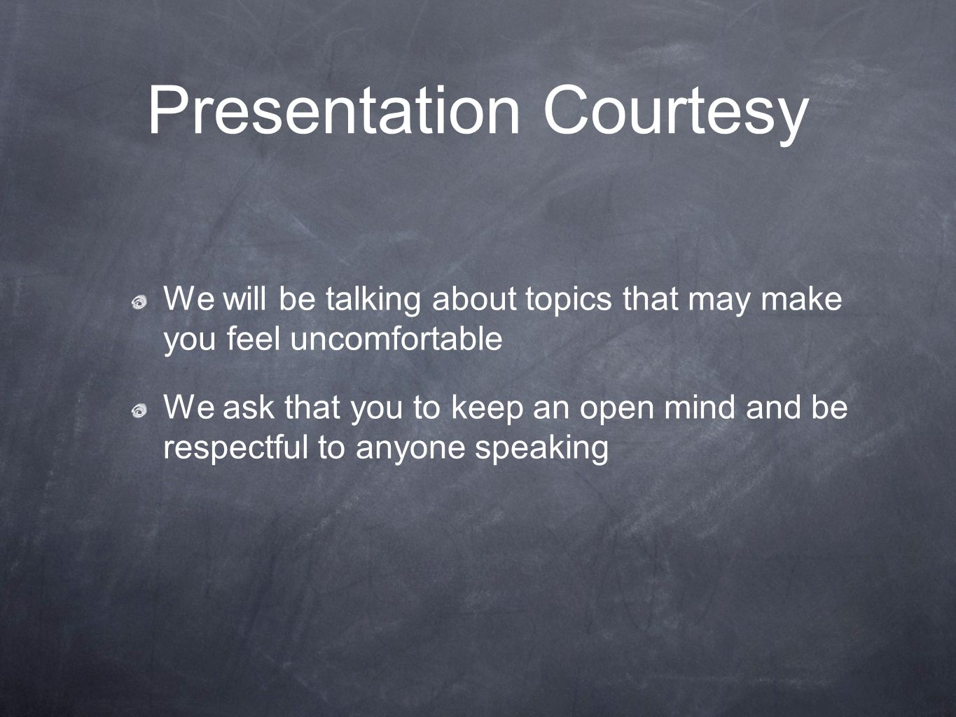 Presentation Courtesy We will be talking about topics that may make you feel uncomfortable We ask that you to keep an open mind and be respectful to anyone speaking