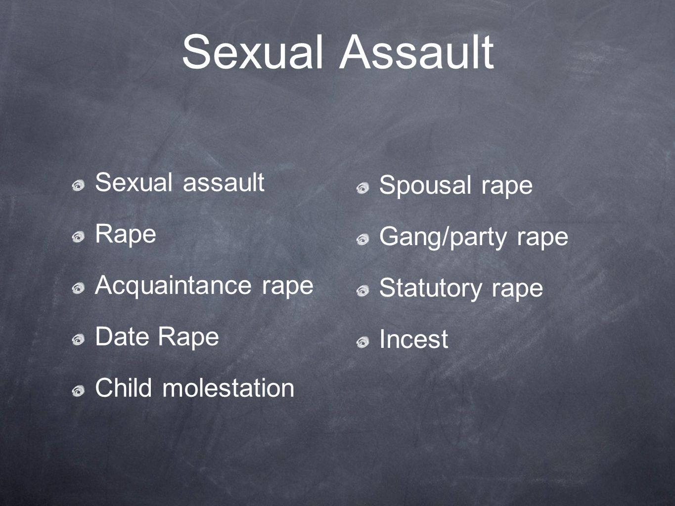 Sexual Assault Sexual assault Rape Acquaintance rape Date Rape Child molestation Spousal rape Gang/party rape Statutory rape Incest