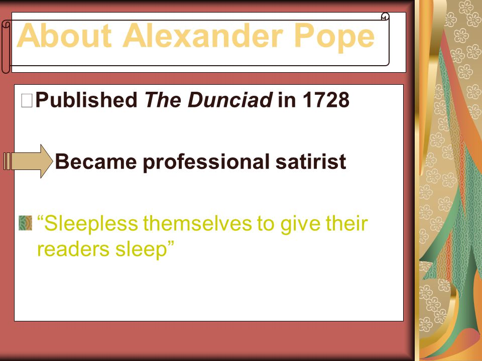 "About Alexander Pope ※ Published The Dunciad in 1728 Became professional satirist ""Sleepless themselves to give their readers sleep"""