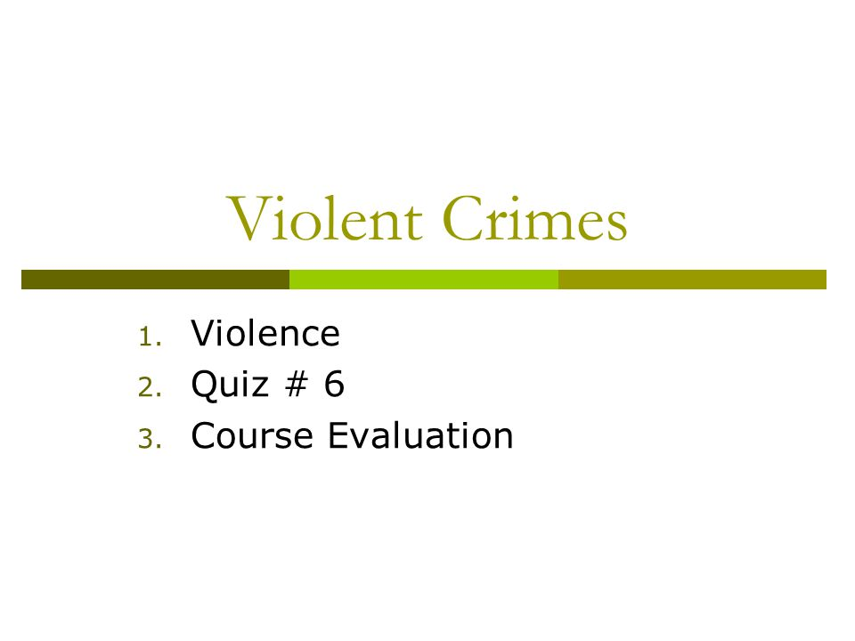 Violent Crimes 1. Violence 2. Quiz # 6 3. Course Evaluation