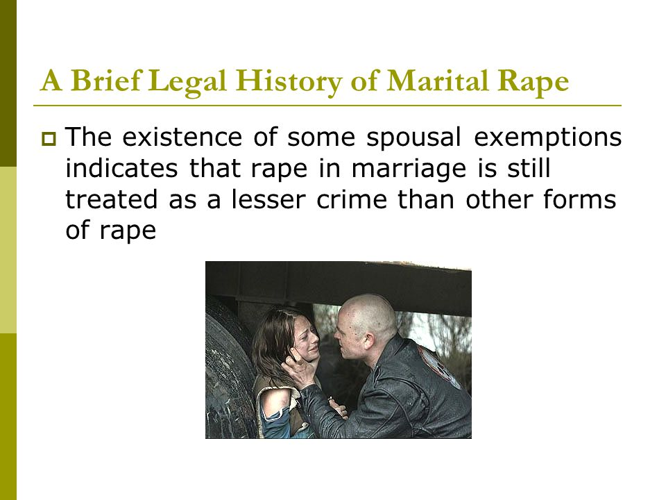 A Brief Legal History of Marital Rape  The existence of some spousal exemptions indicates that rape in marriage is still treated as a lesser crime than other forms of rape