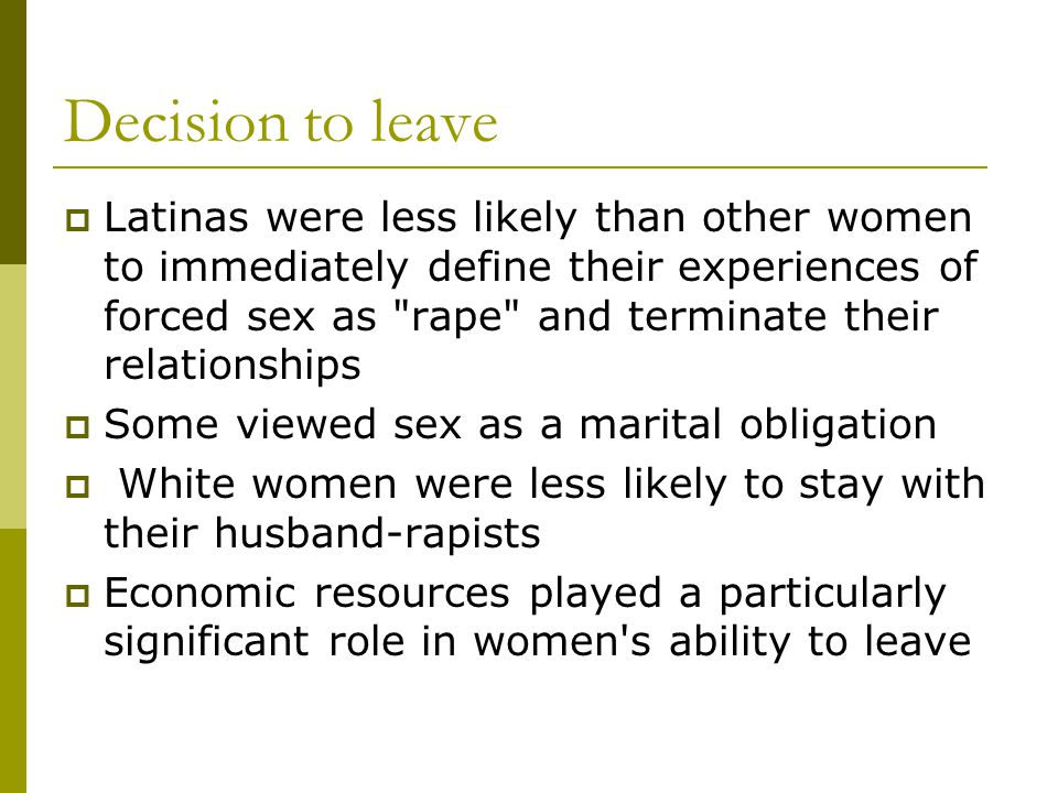 Decision to leave  Latinas were less likely than other women to immediately define their experiences of forced sex as rape and terminate their relationships  Some viewed sex as a marital obligation  White women were less likely to stay with their husband-rapists  Economic resources played a particularly significant role in women s ability to leave