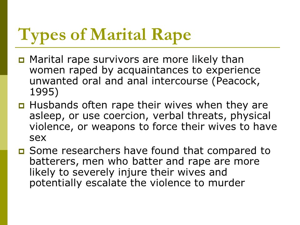 Types of Marital Rape  Marital rape survivors are more likely than women raped by acquaintances to experience unwanted oral and anal intercourse (Peacock, 1995)  Husbands often rape their wives when they are asleep, or use coercion, verbal threats, physical violence, or weapons to force their wives to have sex  Some researchers have found that compared to batterers, men who batter and rape are more likely to severely injure their wives and potentially escalate the violence to murder