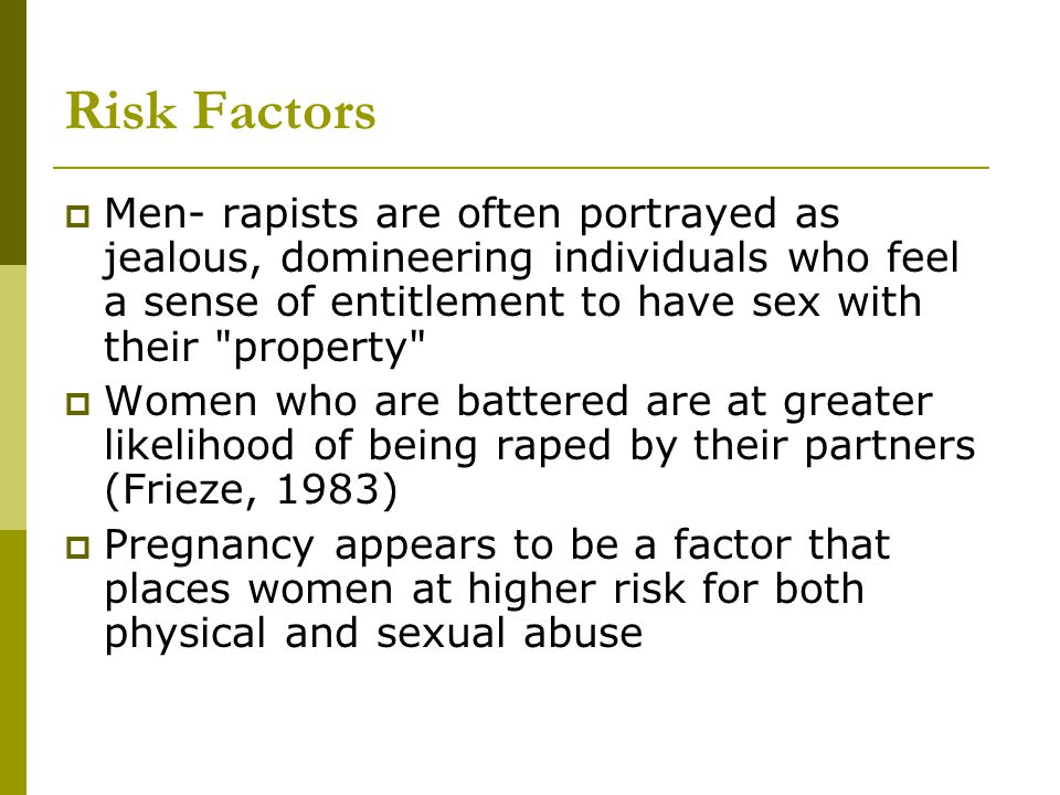 Risk Factors  Men- rapists are often portrayed as jealous, domineering individuals who feel a sense of entitlement to have sex with their property  Women who are battered are at greater likelihood of being raped by their partners (Frieze, 1983)  Pregnancy appears to be a factor that places women at higher risk for both physical and sexual abuse