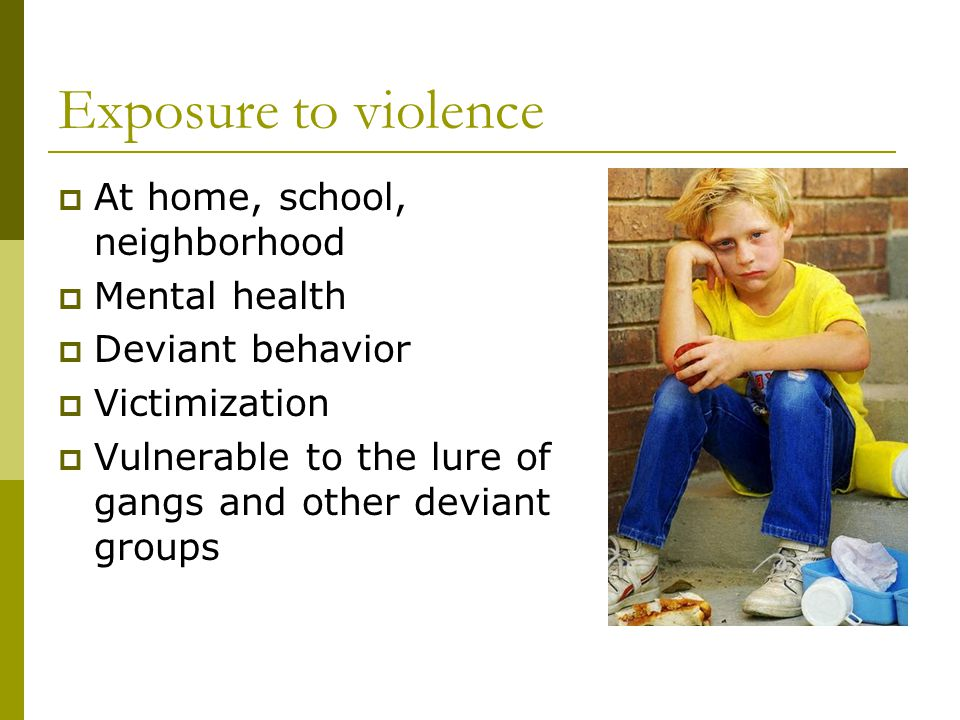 Exposure to violence  At home, school, neighborhood  Mental health  Deviant behavior  Victimization  Vulnerable to the lure of gangs and other deviant groups