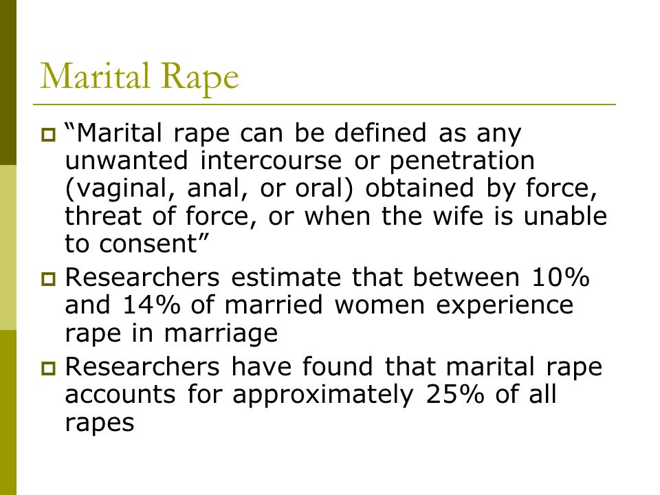 A Brief Legal History of Marital Rape  Throughout the history of most societies, it has been acceptable for men to force their wives to have sex against their will  Traditional definition of rape in the United States: sexual intercourse with a female not his wife without her consent  This provided husbands with an exemption from prosecution for raping their wives-a license to rape