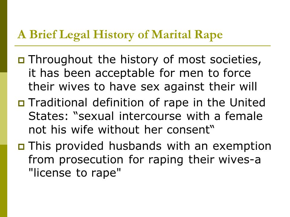 A Brief Legal History of Marital Rape  On July 5, 1993, marital rape became a crime in all 50 states  In 17 states and the District of Columbia, there are no exemptions from rape prosecution granted to husbands  in 33 states, there are still some exemptions given to husbands from rape prosecution (When his wife is most vulnerable (e.g., she is mentally or physically impaired, unconscious, asleep, etc.) and is legally unable to consent