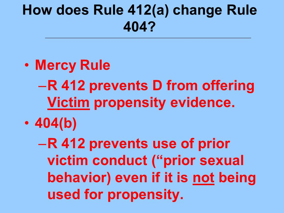 How does Rule 412(a) change Rule 404? Mercy Rule –R 412 prevents D from offering Victim propensity evidence. 404(b) –R 412 prevents use of prior victi
