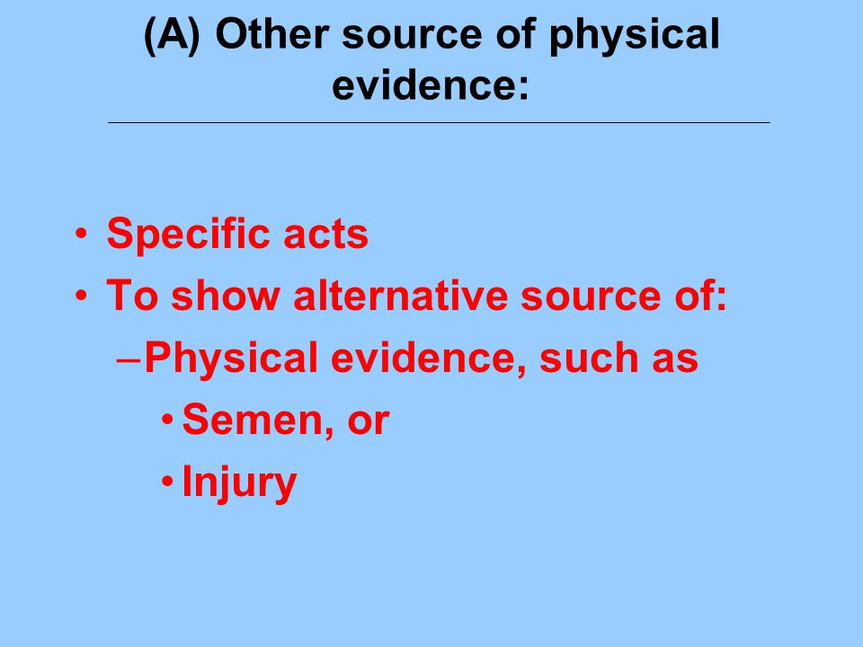 (A) Other source of physical evidence: Specific acts To show alternative source of: –Physical evidence, such as Semen, or Injury