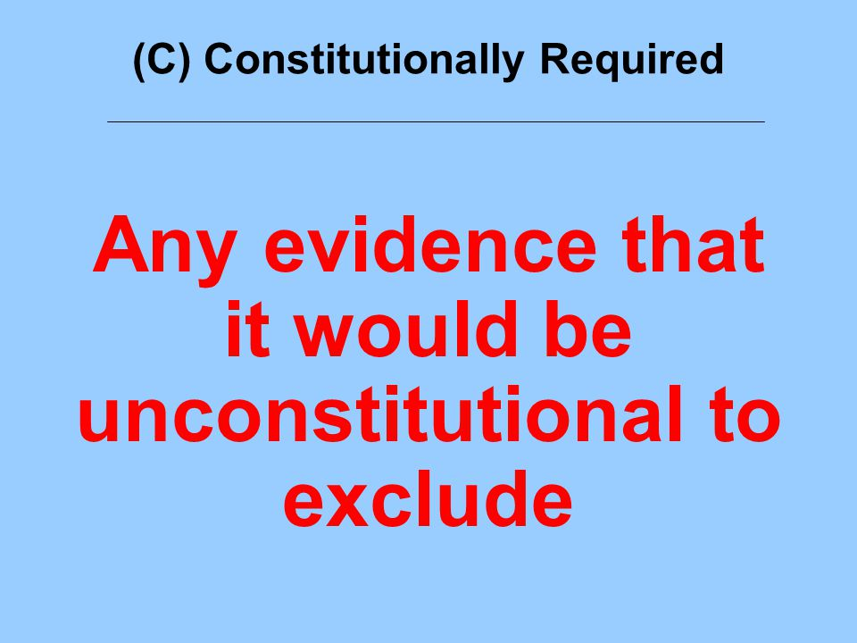 (C) Constitutionally Required Any evidence that it would be unconstitutional to exclude