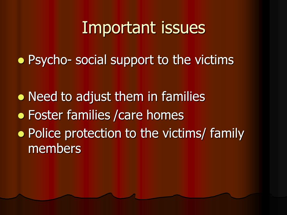 Important issues Psycho- social support to the victims Psycho- social support to the victims Need to adjust them in families Need to adjust them in fa