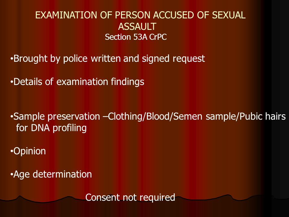 7 STEPS IN SPECIFIC CASES IN RAPE CASE IN RAPE CASE THE CrPC 2005 AMENDMENT: Some mandatory points for examination: examined within 24 hrs after taking proper consent examined within 24 hrs after taking proper consent Always examined in presence of female Always examined in presence of female Note the time of start and the time of end Note the time of start and the time of end Always state reasons for all conclusions Always state reasons for all conclusions It is necessary to keep samples for examination of blood, stains, semen, swabs, sweat, hair, nails, DNA etc as required It is necessary to keep samples for examination of blood, stains, semen, swabs, sweat, hair, nails, DNA etc as required