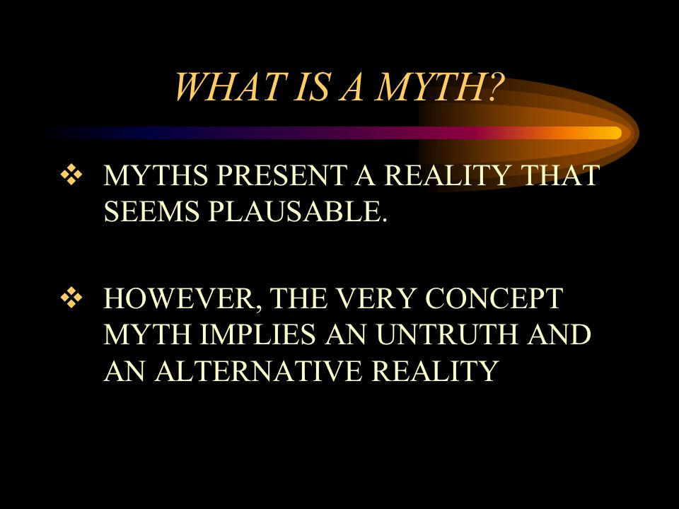 WHAT IS A MYTH?  MYTHS PRESENT A REALITY THAT SEEMS PLAUSABLE.  HOWEVER, THE VERY CONCEPT MYTH IMPLIES AN UNTRUTH AND AN ALTERNATIVE REALITY