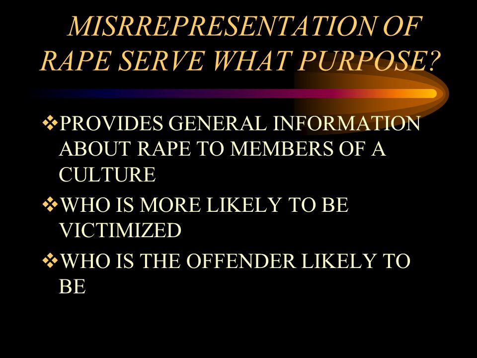 MISRREPRESENTATION OF RAPE SERVE WHAT PURPOSE?  PROVIDES GENERAL INFORMATION ABOUT RAPE TO MEMBERS OF A CULTURE  WHO IS MORE LIKELY TO BE VICTIMIZED