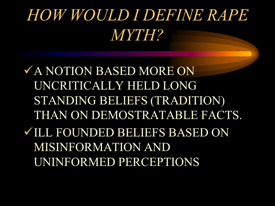 HOW WOULD I DEFINE RAPE MYTH? A NOTION BASED MORE ON UNCRITICALLY HELD LONG STANDING BELIEFS (TRADITION) THAN ON DEMOSTRATABLE FACTS. ILL FOUNDED BELI