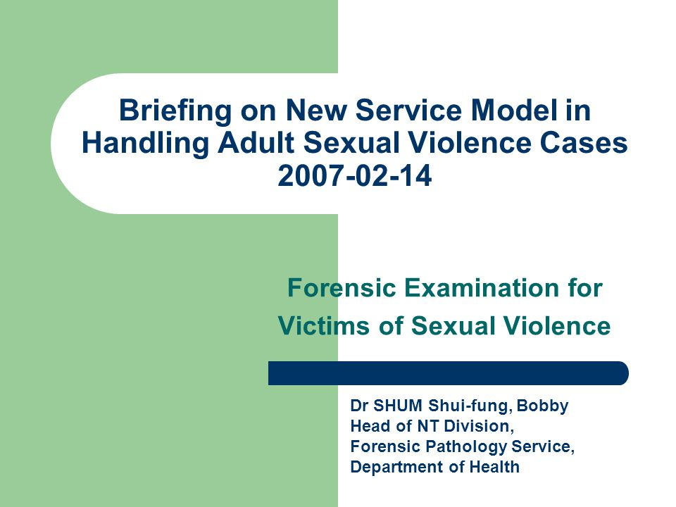 Briefing on New Service Model in Handling Adult Sexual Violence Cases 2007-02-14 Forensic Examination for Victims of Sexual Violence Dr SHUM Shui-fung, Bobby Head of NT Division, Forensic Pathology Service, Department of Health