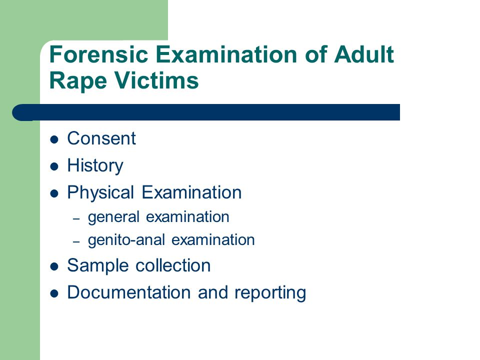 Forensic Examination of Adult Rape Victims Consent History Physical Examination – general examination – genito-anal examination Sample collection Documentation and reporting