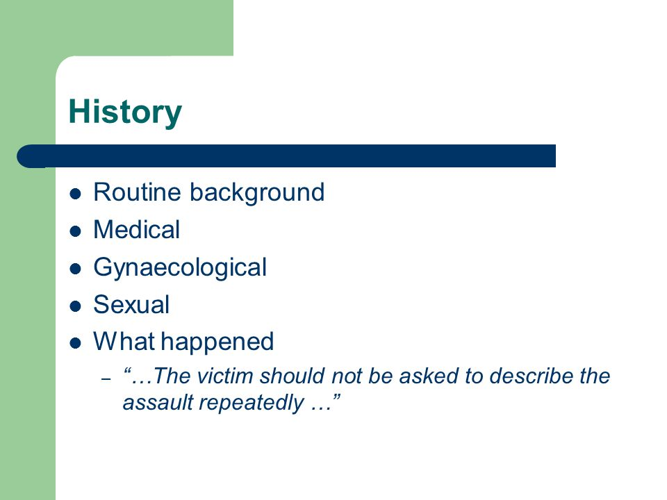 History Routine background Medical Gynaecological Sexual What happened – …The victim should not be asked to describe the assault repeatedly …