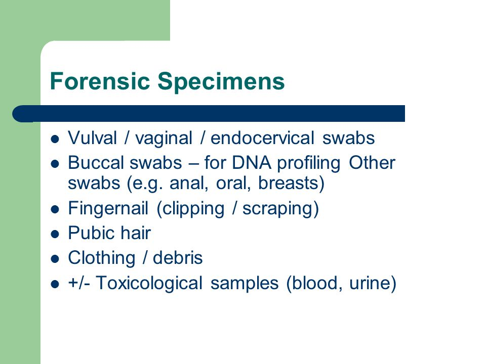 Forensic Specimens Vulval / vaginal / endocervical swabs Buccal swabs – for DNA profiling Other swabs (e.g. anal, oral, breasts) Fingernail (clipping