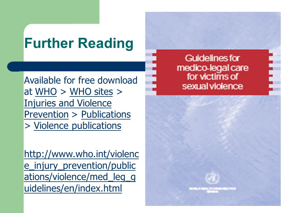 Further Reading Available for free download at WHO > WHO sites > Injuries and Violence Prevention > Publications > Violence publications WHOWHO sites Injuries and Violence PreventionPublicationsViolence publications http://www.who.int/violenc e_injury_prevention/public ations/violence/med_leg_g uidelines/en/index.html