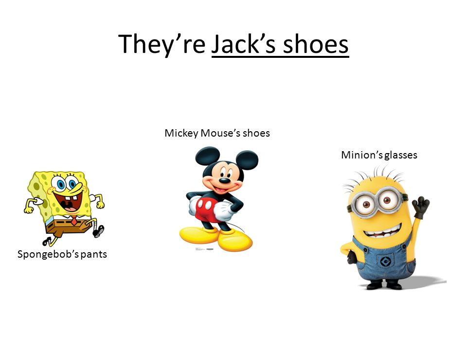 They're Jack's shoes Minion's glasses Spongebob's pants Mickey Mouse's shoes