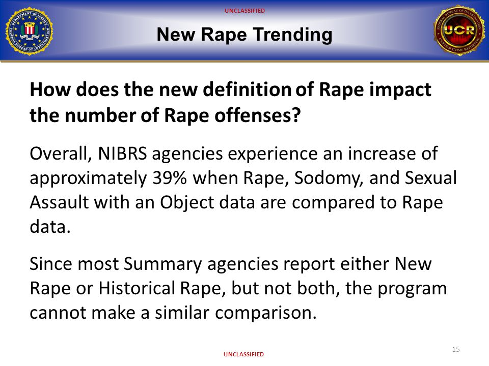 UNCLASSIFIED New Rape Trending 15 How does the new definition of Rape impact the number of Rape offenses.