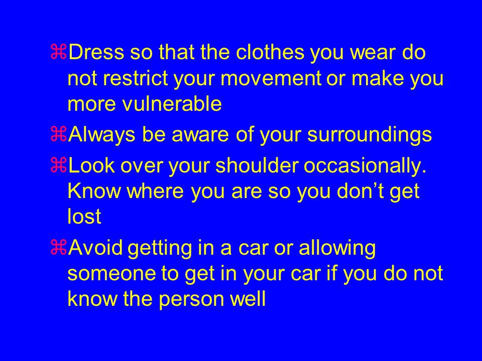 zDress so that the clothes you wear do not restrict your movement or make you more vulnerable zAlways be aware of your surroundings zLook over your shoulder occasionally.