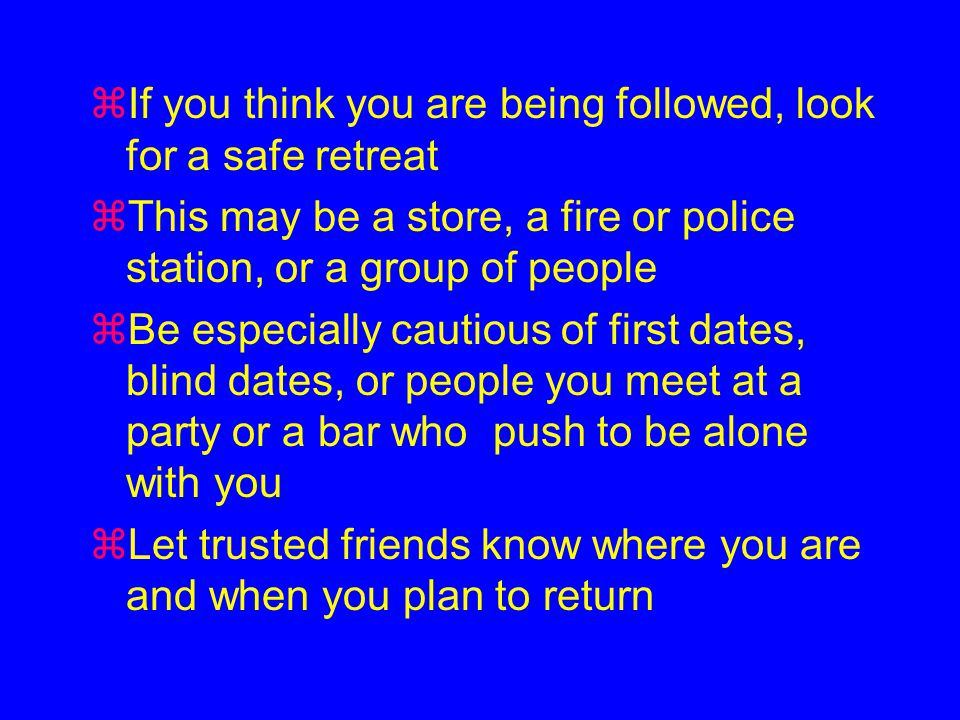 zIf you think you are being followed, look for a safe retreat zThis may be a store, a fire or police station, or a group of people zBe especially cautious of first dates, blind dates, or people you meet at a party or a bar who push to be alone with you zLet trusted friends know where you are and when you plan to return