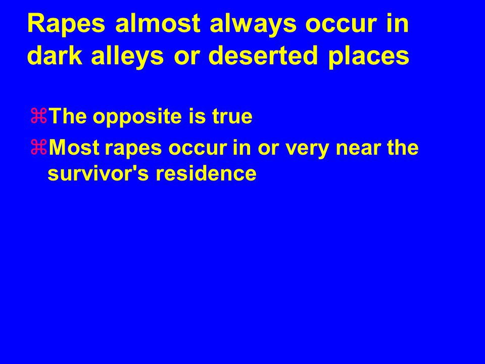 Rapes almost always occur in dark alleys or deserted places zThe opposite is true zMost rapes occur in or very near the survivor s residence