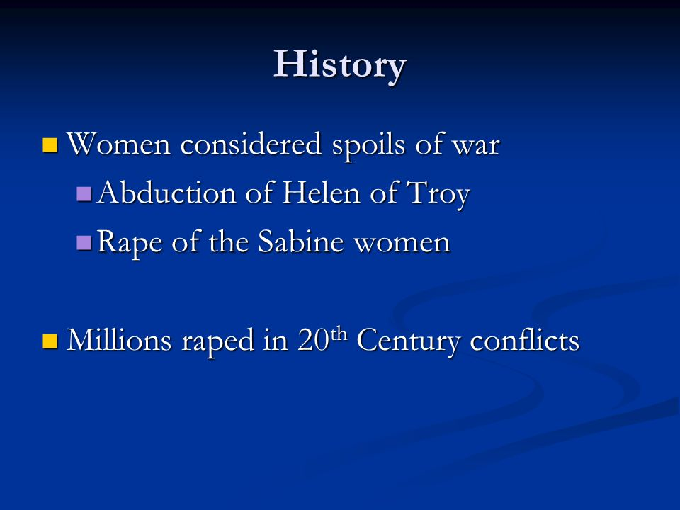 History Women considered spoils of war Women considered spoils of war Abduction of Helen of Troy Abduction of Helen of Troy Rape of the Sabine women Rape of the Sabine women Millions raped in 20 th Century conflicts Millions raped in 20 th Century conflicts