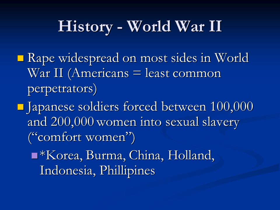 History - World War II Rape widespread on most sides in World War II (Americans = least common perpetrators) Rape widespread on most sides in World War II (Americans = least common perpetrators) Japanese soldiers forced between 100,000 and 200,000 women into sexual slavery ( comfort women ) Japanese soldiers forced between 100,000 and 200,000 women into sexual slavery ( comfort women ) *Korea, Burma, China, Holland, Indonesia, Phillipines *Korea, Burma, China, Holland, Indonesia, Phillipines