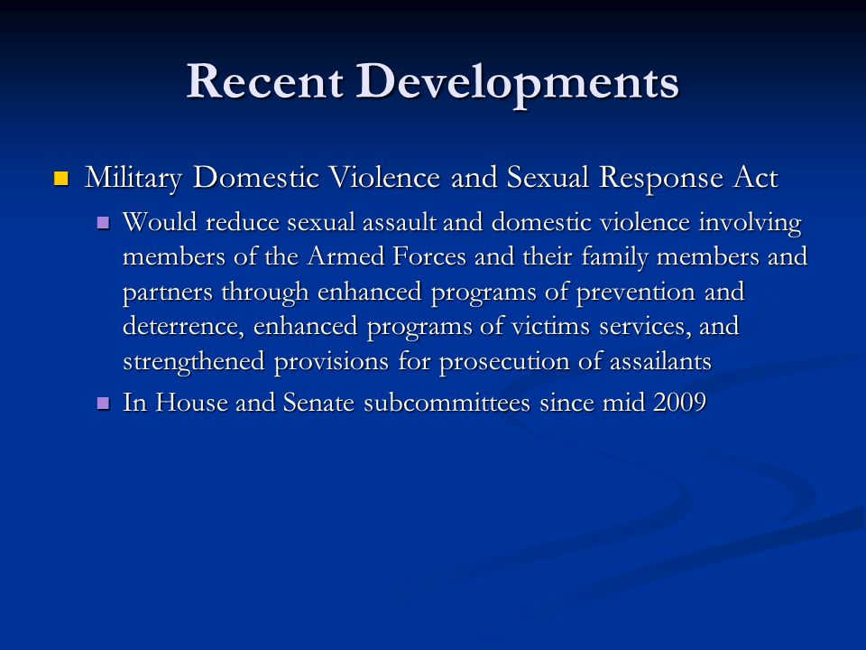 Recent Developments Military Domestic Violence and Sexual Response Act Military Domestic Violence and Sexual Response Act Would reduce sexual assault and domestic violence involving members of the Armed Forces and their family members and partners through enhanced programs of prevention and deterrence, enhanced programs of victims services, and strengthened provisions for prosecution of assailants Would reduce sexual assault and domestic violence involving members of the Armed Forces and their family members and partners through enhanced programs of prevention and deterrence, enhanced programs of victims services, and strengthened provisions for prosecution of assailants In House and Senate subcommittees since mid 2009 In House and Senate subcommittees since mid 2009