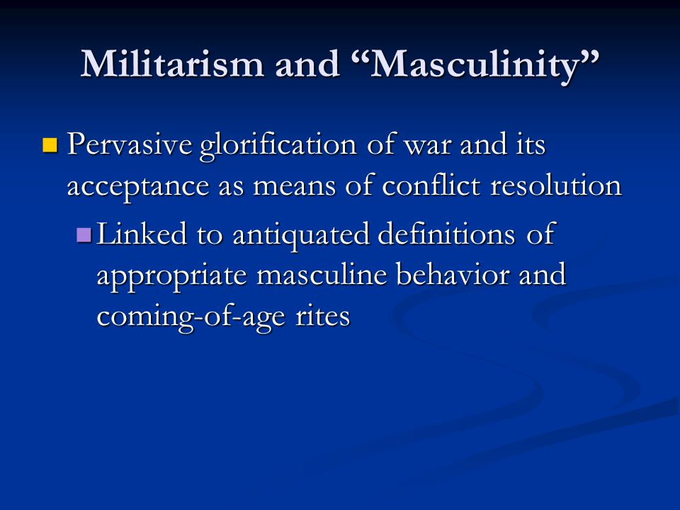 Militarism and Masculinity Pervasive glorification of war and its acceptance as means of conflict resolution Pervasive glorification of war and its acceptance as means of conflict resolution Linked to antiquated definitions of appropriate masculine behavior and coming-of-age rites Linked to antiquated definitions of appropriate masculine behavior and coming-of-age rites
