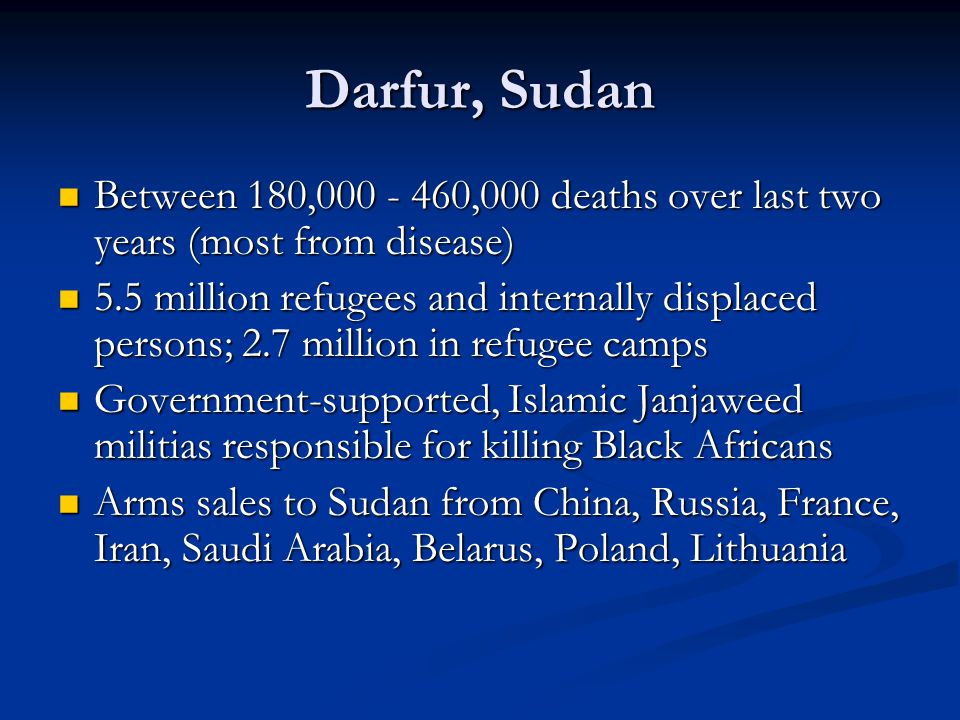 Darfur, Sudan Between 180,000 - 460,000 deaths over last two years (most from disease) Between 180,000 - 460,000 deaths over last two years (most from disease) 5.5 million refugees and internally displaced persons; 2.7 million in refugee camps 5.5 million refugees and internally displaced persons; 2.7 million in refugee camps Government-supported, Islamic Janjaweed militias responsible for killing Black Africans Government-supported, Islamic Janjaweed militias responsible for killing Black Africans Arms sales to Sudan from China, Russia, France, Iran, Saudi Arabia, Belarus, Poland, Lithuania Arms sales to Sudan from China, Russia, France, Iran, Saudi Arabia, Belarus, Poland, Lithuania