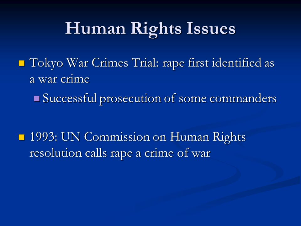 Human Rights Issues Tokyo War Crimes Trial: rape first identified as a war crime Tokyo War Crimes Trial: rape first identified as a war crime Successful prosecution of some commanders Successful prosecution of some commanders 1993: UN Commission on Human Rights resolution calls rape a crime of war 1993: UN Commission on Human Rights resolution calls rape a crime of war
