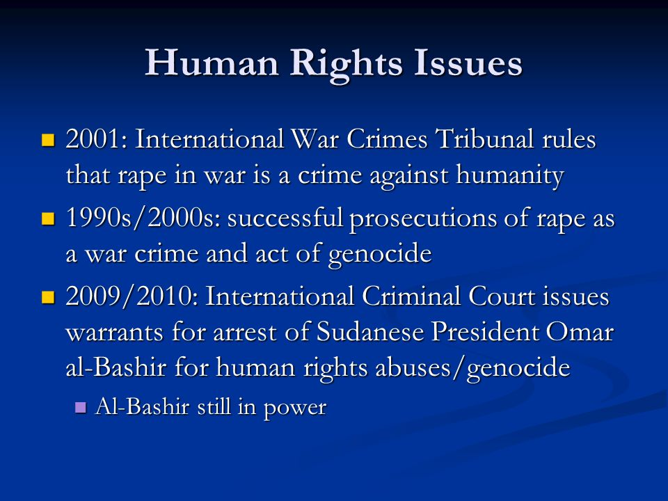 Human Rights Issues 2001: International War Crimes Tribunal rules that rape in war is a crime against humanity 2001: International War Crimes Tribunal rules that rape in war is a crime against humanity 1990s/2000s: successful prosecutions of rape as a war crime and act of genocide 1990s/2000s: successful prosecutions of rape as a war crime and act of genocide 2009/2010: International Criminal Court issues warrants for arrest of Sudanese President Omar al-Bashir for human rights abuses/genocide 2009/2010: International Criminal Court issues warrants for arrest of Sudanese President Omar al-Bashir for human rights abuses/genocide Al-Bashir still in power Al-Bashir still in power