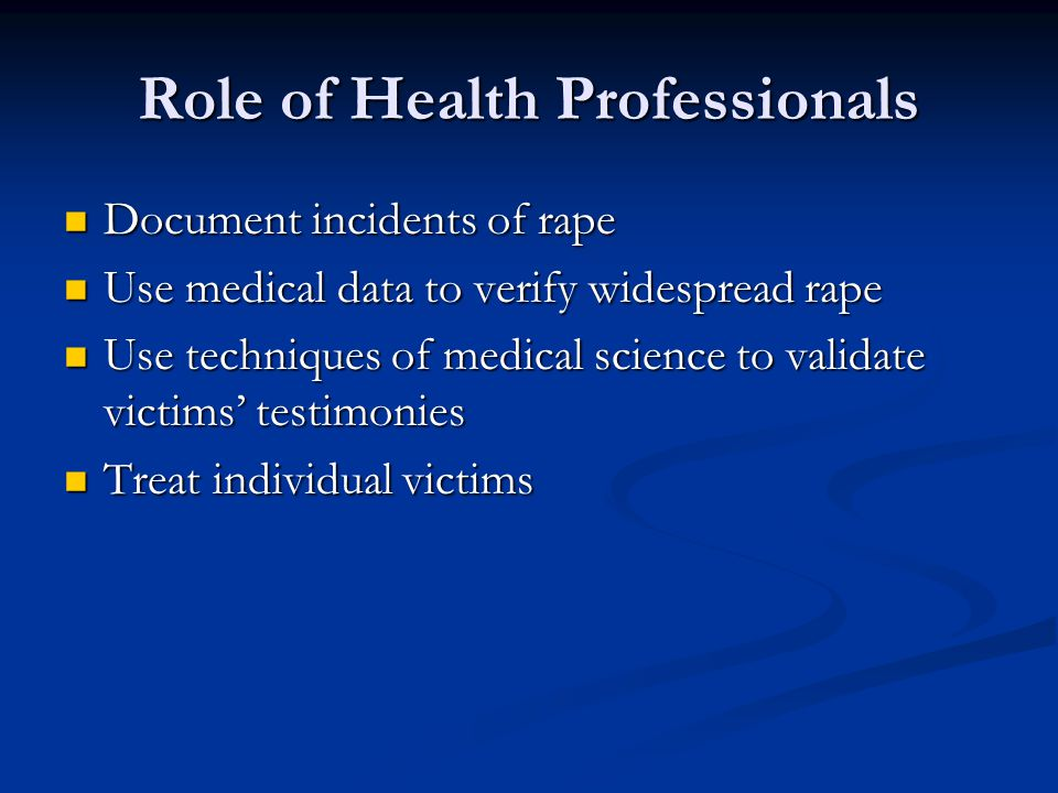 Role of Health Professionals Document incidents of rape Document incidents of rape Use medical data to verify widespread rape Use medical data to verify widespread rape Use techniques of medical science to validate victims' testimonies Use techniques of medical science to validate victims' testimonies Treat individual victims Treat individual victims