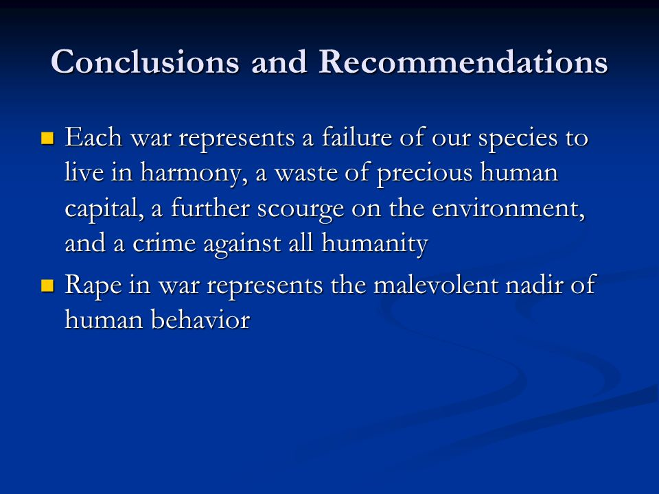 Conclusions and Recommendations Each war represents a failure of our species to live in harmony, a waste of precious human capital, a further scourge on the environment, and a crime against all humanity Each war represents a failure of our species to live in harmony, a waste of precious human capital, a further scourge on the environment, and a crime against all humanity Rape in war represents the malevolent nadir of human behavior Rape in war represents the malevolent nadir of human behavior