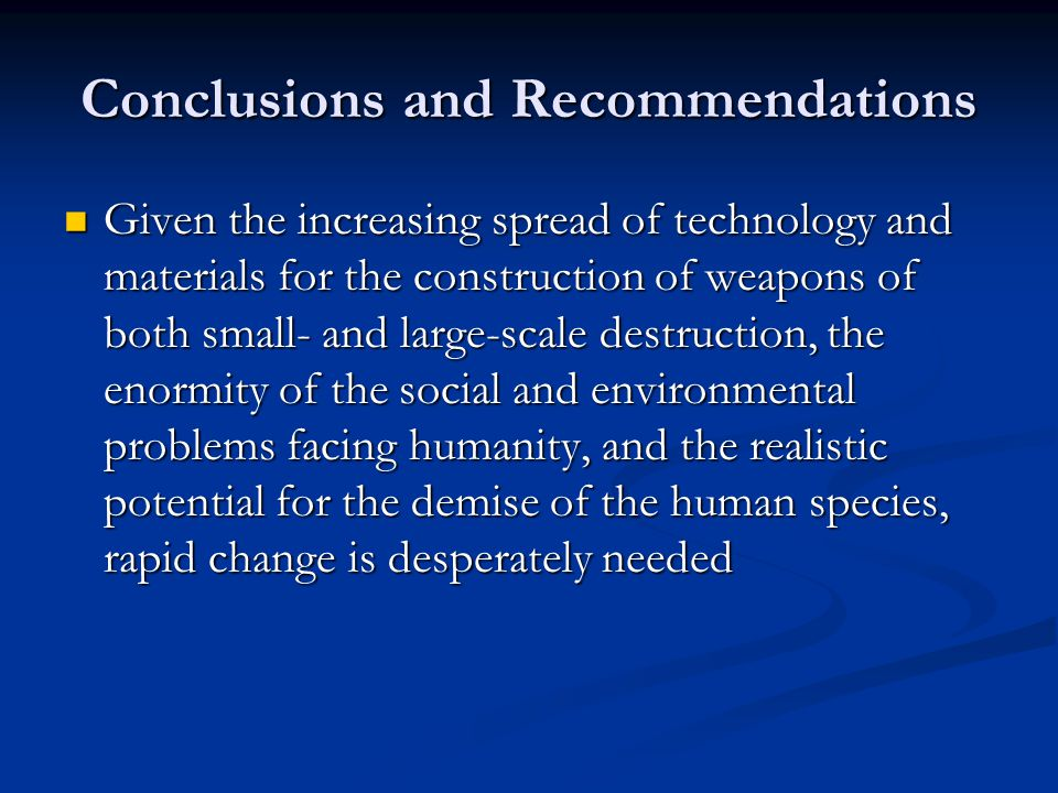 Conclusions and Recommendations Given the increasing spread of technology and materials for the construction of weapons of both small- and large-scale destruction, the enormity of the social and environmental problems facing humanity, and the realistic potential for the demise of the human species, rapid change is desperately needed Given the increasing spread of technology and materials for the construction of weapons of both small- and large-scale destruction, the enormity of the social and environmental problems facing humanity, and the realistic potential for the demise of the human species, rapid change is desperately needed