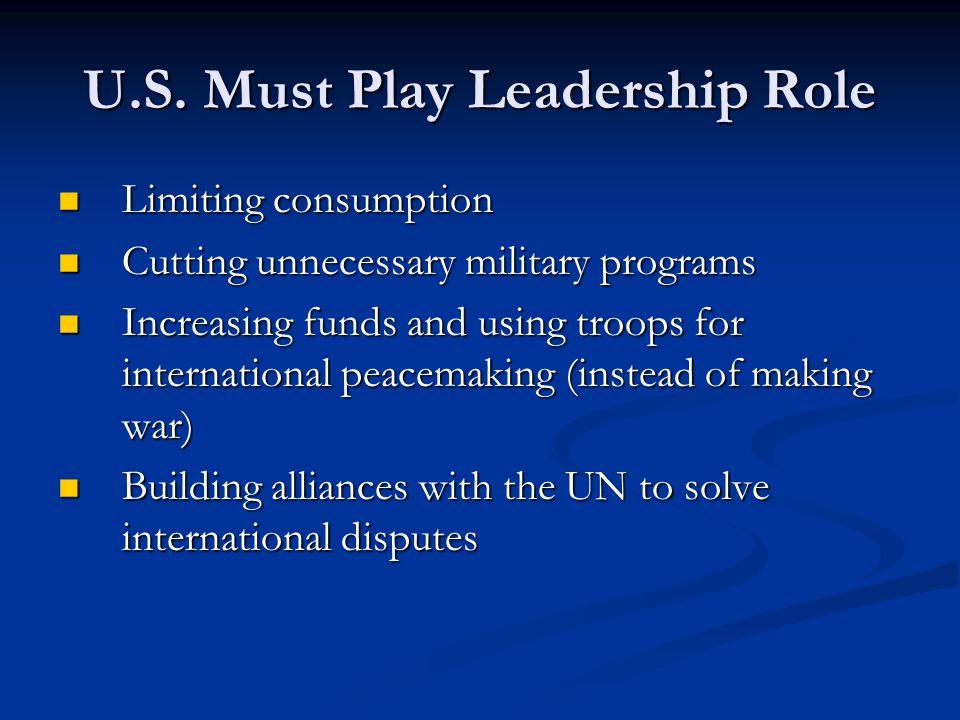 U.S. Must Play Leadership Role Limiting consumption Limiting consumption Cutting unnecessary military programs Cutting unnecessary military programs I