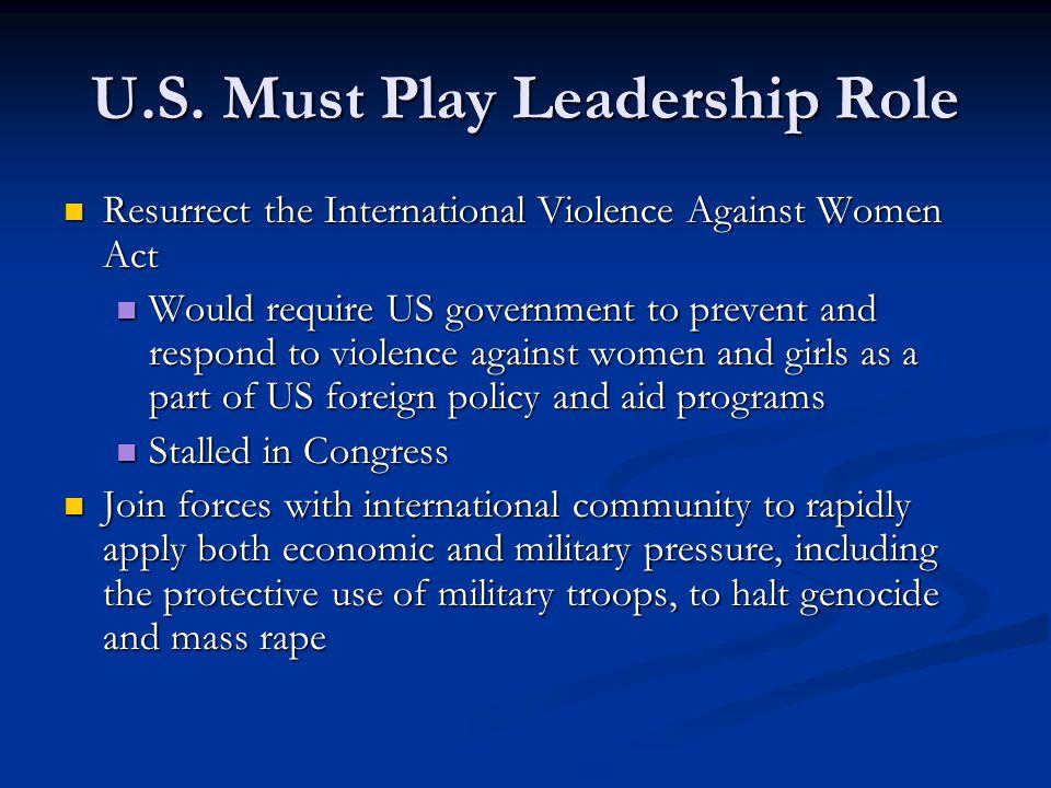 U.S. Must Play Leadership Role Resurrect the International Violence Against Women Act Resurrect the International Violence Against Women Act Would req