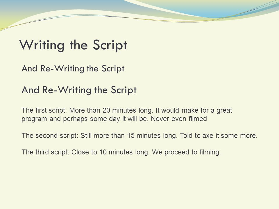 Writing the Script And Re-Writing the Script The first script: More than 20 minutes long.