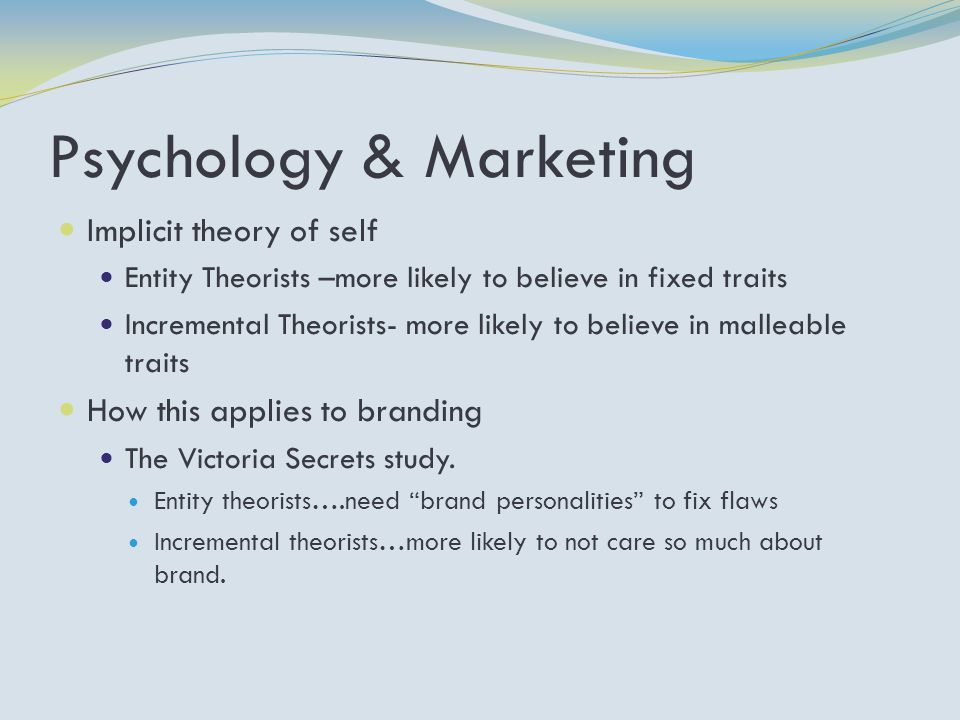 Psychology & Marketing Implicit theory of self Entity Theorists –more likely to believe in fixed traits Incremental Theorists- more likely to believe in malleable traits How this applies to branding The Victoria Secrets study.