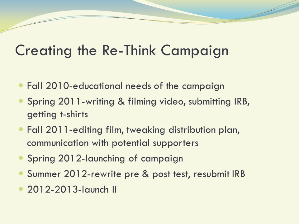 Creating the Re-Think Campaign Fall 2010-educational needs of the campaign Spring 2011-writing & filming video, submitting IRB, getting t-shirts Fall 2011-editing film, tweaking distribution plan, communication with potential supporters Spring 2012-launching of campaign Summer 2012-rewrite pre & post test, resubmit IRB 2012-2013-launch II