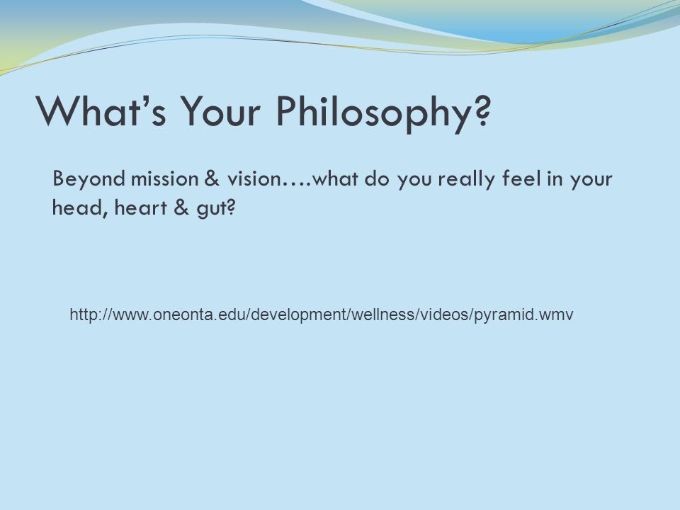What's Your Philosophy. Beyond mission & vision….what do you really feel in your head, heart & gut.