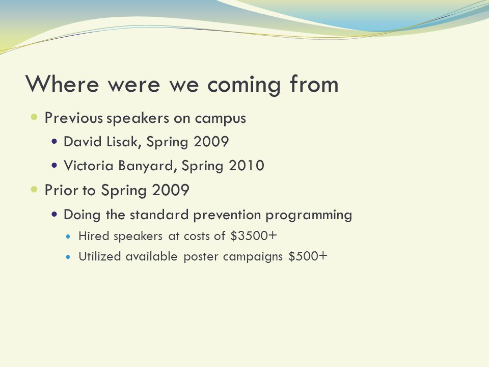 Where were we coming from Previous speakers on campus David Lisak, Spring 2009 Victoria Banyard, Spring 2010 Prior to Spring 2009 Doing the standard prevention programming Hired speakers at costs of $3500+ Utilized available poster campaigns $500+