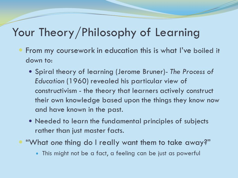 Your Theory/Philosophy of Learning From my coursework in education this is what I've boiled it down to: Spiral theory of learning (Jerome Bruner)- The Process of Education (1960) revealed his particular view of constructivism - the theory that learners actively construct their own knowledge based upon the things they know now and have known in the past.