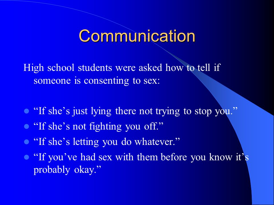 Communication High school students were asked how to tell if someone is consenting to sex: If she's just lying there not trying to stop you. If she's not fighting you off. If she's letting you do whatever. If you've had sex with them before you know it's probably okay.