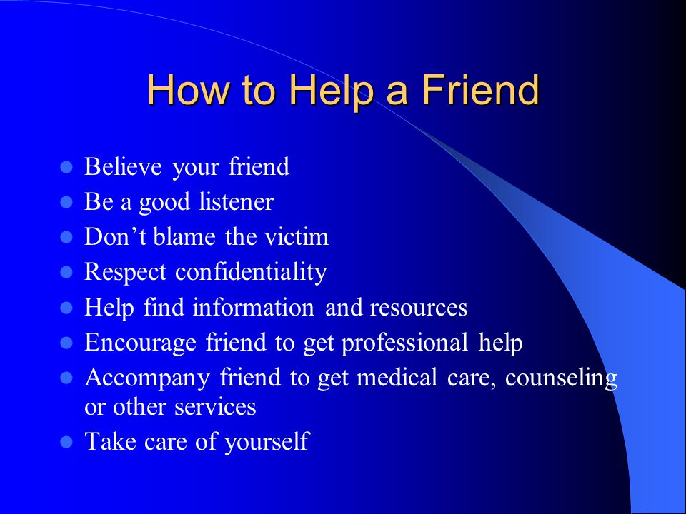 How to Help a Friend Believe your friend Be a good listener Don't blame the victim Respect confidentiality Help find information and resources Encourage friend to get professional help Accompany friend to get medical care, counseling or other services Take care of yourself
