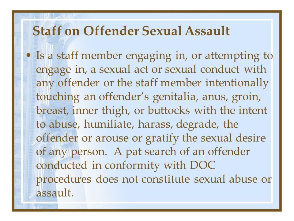 Staff on Offender Sexual Assault Is a staff member engaging in, or attempting to engage in, a sexual act or sexual conduct with any offender or the staff member intentionally touching an offender's genitalia, anus, groin, breast, inner thigh, or buttocks with the intent to abuse, humiliate, harass, degrade, the offender or arouse or gratify the sexual desire of any person.